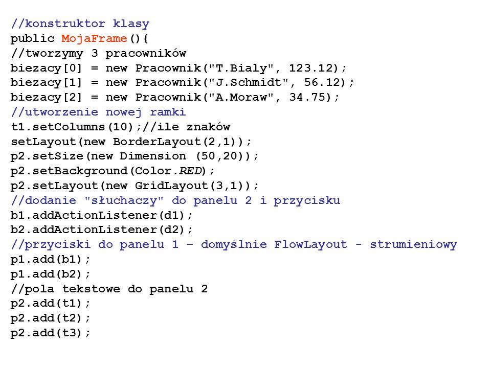 //konstruktor klasy public MojaFrame(){ //tworzymy 3 pracowników. biezacy[0] = new Pracownik( T.Bialy , 123.12);